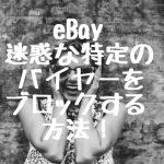 初心者必見!eBay(イーベイ)で迷惑な特定のバイヤーをブロックする方法!