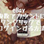 eBay 複数アカウントにワンクリックでログインする方法!