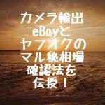 カメラ輸出 eBayとヤフオクのマル秘相場確認を伝授!