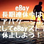 eBay 長期休暇中はストアバケーションを設定してeBayストアを休止しよう!