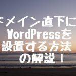 コンテンツサイトは新しいドメイン取得必要なし!ドメイン直下にWordPressを設置する方法!