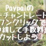 PayPalのマーチャントレートをワンクリック申請して手数料をカットしよう!