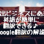 輸出ビジネスに必須!英語が簡単に翻訳できる♪Google翻訳の解説!