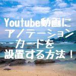 Youtube動画にアノテーション、カードを設置する方法!