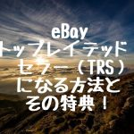 eBay トップレイテッドセラー(TRS)になる方法とその特典!