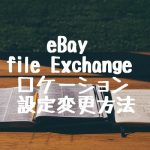eBay file Exchange ロケーション設定変更方法