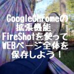 GoogleChromeの拡張機能 FireShotを使ってWEBページ全体を保存しよう!