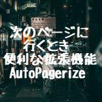 次のページに行くとき便利な拡張機能AutoPagerize