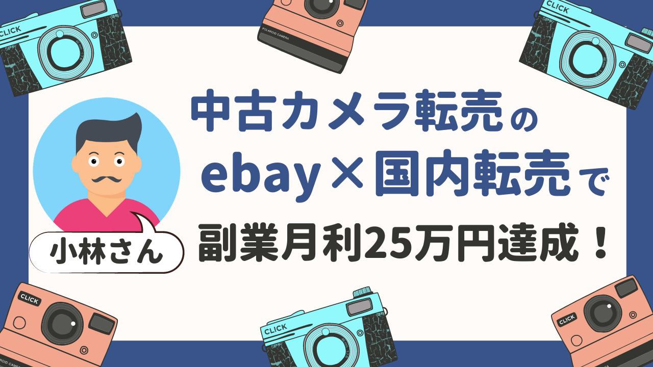 小林さんが中古カメラのeBay輸出×国内転売で副業月収25万円を達成しました!【実績者対談】