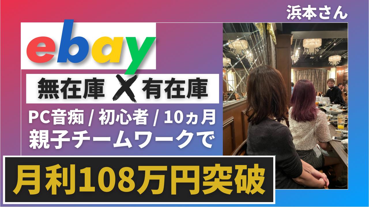 浜本さん親子がebay無在庫×有在庫を開始10ヵ月で月利108万円突破しました!